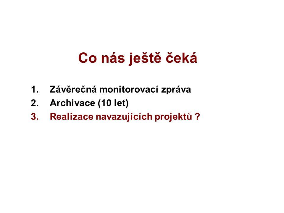 Co nás ještě čeká 1.Závěrečná monitorovací zpráva 2.Archivace (10 let) 3.Realizace navazujících projektů ?