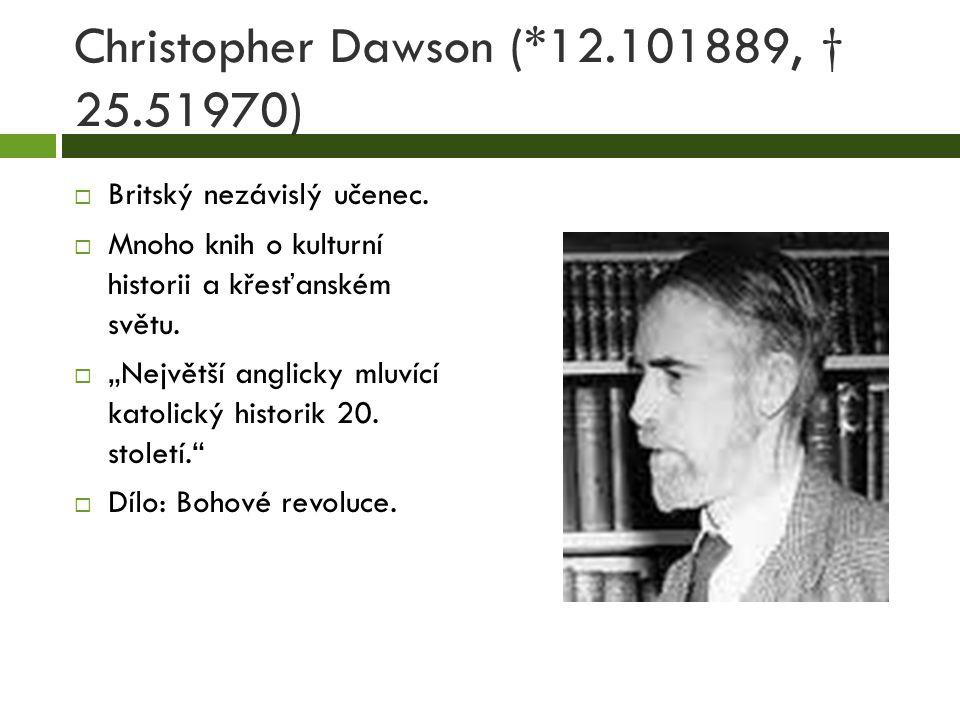 """Christopher Dawson (*12.101889, † 25.51970)  Britský nezávislý učenec.  Mnoho knih o kulturní historii a křesťanském světu.  """"Největší anglicky mlu"""