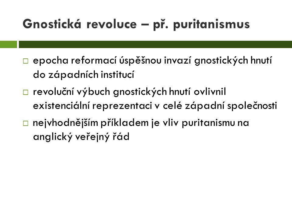Gnostická revoluce – př. puritanismus  epocha reformací úspěšnou invazí gnostických hnutí do západních institucí  revoluční výbuch gnostických hnutí