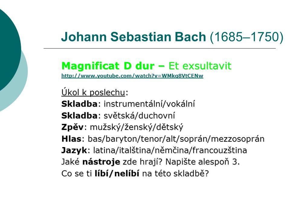 Johann Sebastian Bach (1685–1750) Magnificat D dur – Et exsultavit http://www.youtube.com/watch v=WMkq8VtCENw Úkol k poslechu: Skladba: instrumentální/vokální Skladba: světská/duchovní Zpěv: mužský/ženský/dětský Hlas: bas/baryton/tenor/alt/soprán/mezzosoprán Jazyk: latina/italština/němčina/francouzština Jaké nástroje zde hrají.