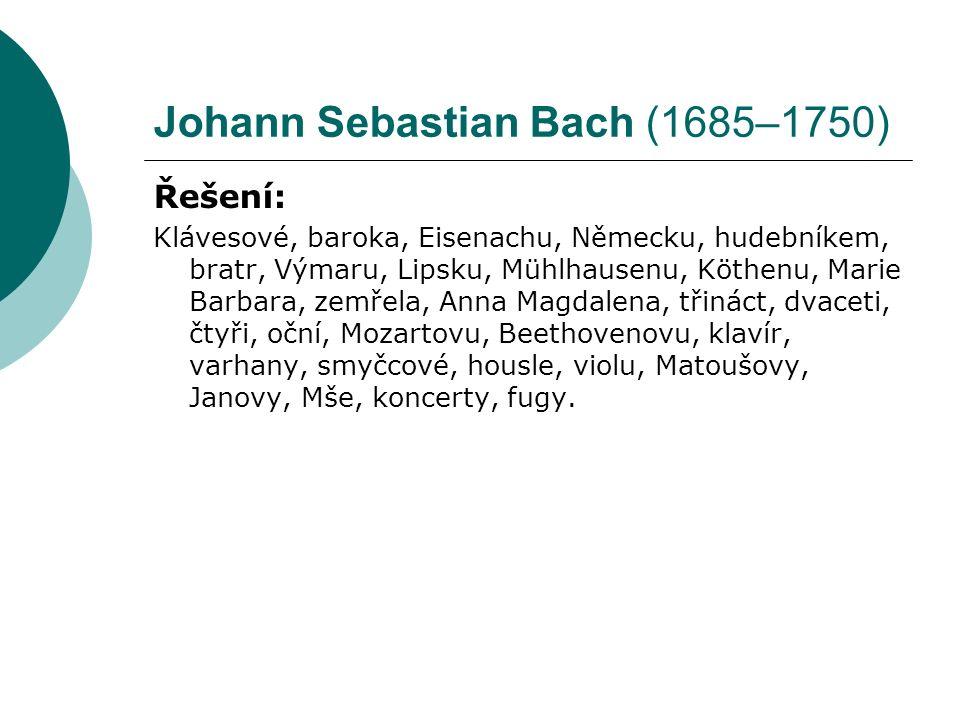 Johann Sebastian Bach (1685–1750) Řešení: Klávesové, baroka, Eisenachu, Německu, hudebníkem, bratr, Výmaru, Lipsku, Mühlhausenu, Köthenu, Marie Barbara, zemřela, Anna Magdalena, třináct, dvaceti, čtyři, oční, Mozartovu, Beethovenovu, klavír, varhany, smyčcové, housle, violu, Matoušovy, Janovy, Mše, koncerty, fugy.