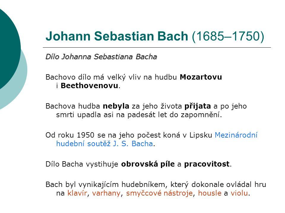 Johann Sebastian Bach (1685–1750) Dílo Johanna Sebastiana Bacha Bachovo dílo má velký vliv na hudbu Mozartovu i Beethovenovu.