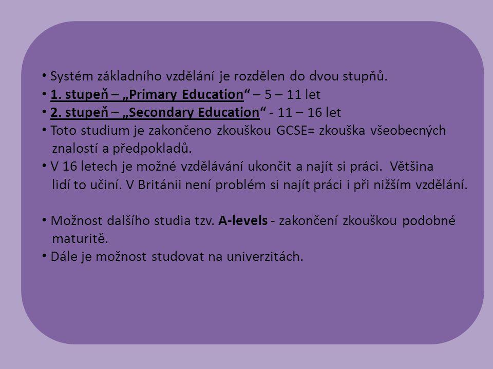 """Systém základního vzdělání je rozdělen do dvou stupňů. 1. stupeň – """"Primary Education"""" – 5 – 11 let 2. stupeň – """"Secondary Education"""" - 11 – 16 let To"""
