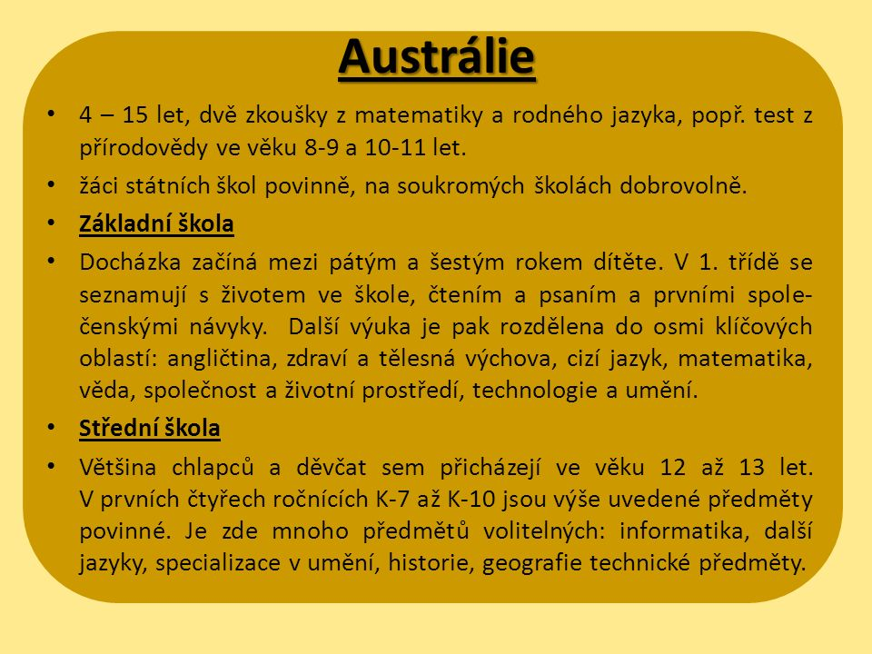 Austrálie 4 – 15 let, dvě zkoušky z matematiky a rodného jazyka, popř. test z přírodovědy ve věku 8-9 a 10-11 let. žáci státních škol povinně, na souk