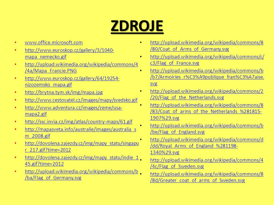 ZDROJE www.office.microsoft.com http://www.euroskop.cz/gallery/3/1040- mapa_nemecko.gif http://www.euroskop.cz/gallery/3/1040- mapa_nemecko.gif http://upload.wikimedia.org/wikipedia/commons/4 /4a/Mapa_Francie.PNG http://upload.wikimedia.org/wikipedia/commons/4 /4a/Mapa_Francie.PNG http://www.euroskop.cz/gallery/64/19254- nizozemsko_mapa.gif http://www.euroskop.cz/gallery/64/19254- nizozemsko_mapa.gif http://brytna.tym.sk/img/mapa.jpg http://www.cestovatel.cz/images/mapy/svedsko.gif http://www.adventura.cz/images/zeme/usa- mapa2.gif http://www.adventura.cz/images/zeme/usa- mapa2.gif http://ssc.invia.cz/img/atlas/country-maps/61.gif http://mapasveta.info/australie/images/australia_s m_2008.gif http://mapasveta.info/australie/images/australia_s m_2008.gif http://dovolena.zajezdy.cz/img/mapy_statu/singapu r_217.gif?time=2012 http://dovolena.zajezdy.cz/img/mapy_statu/singapu r_217.gif?time=2012 http://dovolena.zajezdy.cz/img/mapy_statu/indie_1 45.gif?time=2012 http://dovolena.zajezdy.cz/img/mapy_statu/indie_1 45.gif?time=2012 http://upload.wikimedia.org/wikipedia/commons/b /ba/Flag_of_Germany.svg http://upload.wikimedia.org/wikipedia/commons/b /ba/Flag_of_Germany.svg http://upload.wikimedia.org/wikipedia/commons/8 /80/Coat_of_Arms_of_Germany.svg http://upload.wikimedia.org/wikipedia/commons/8 /80/Coat_of_Arms_of_Germany.svg http://upload.wikimedia.org/wikipedia/commons/c/ c3/Flag_of_France.svg http://upload.wikimedia.org/wikipedia/commons/c/ c3/Flag_of_France.svg http://upload.wikimedia.org/wikipedia/commons/b /b7/Armoiries_r%C3%A9publique_fran%C3%A7aise.