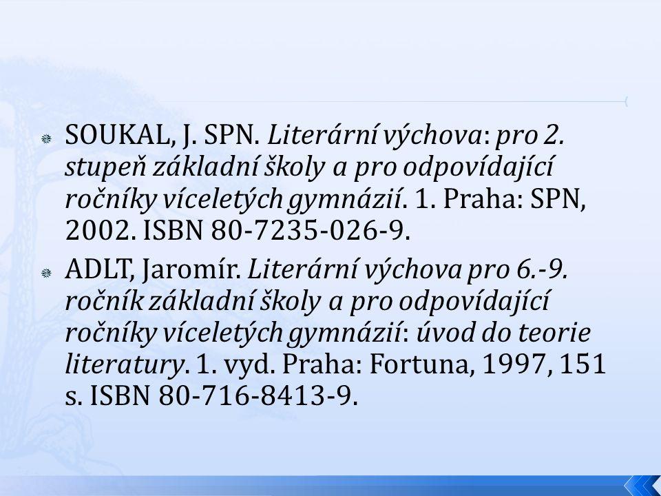  SOUKAL, J. SPN. Literární výchova: pro 2. stupeň základní školy a pro odpovídající ročníky víceletých gymnázií. 1. Praha: SPN, 2002. ISBN 80-7235-02