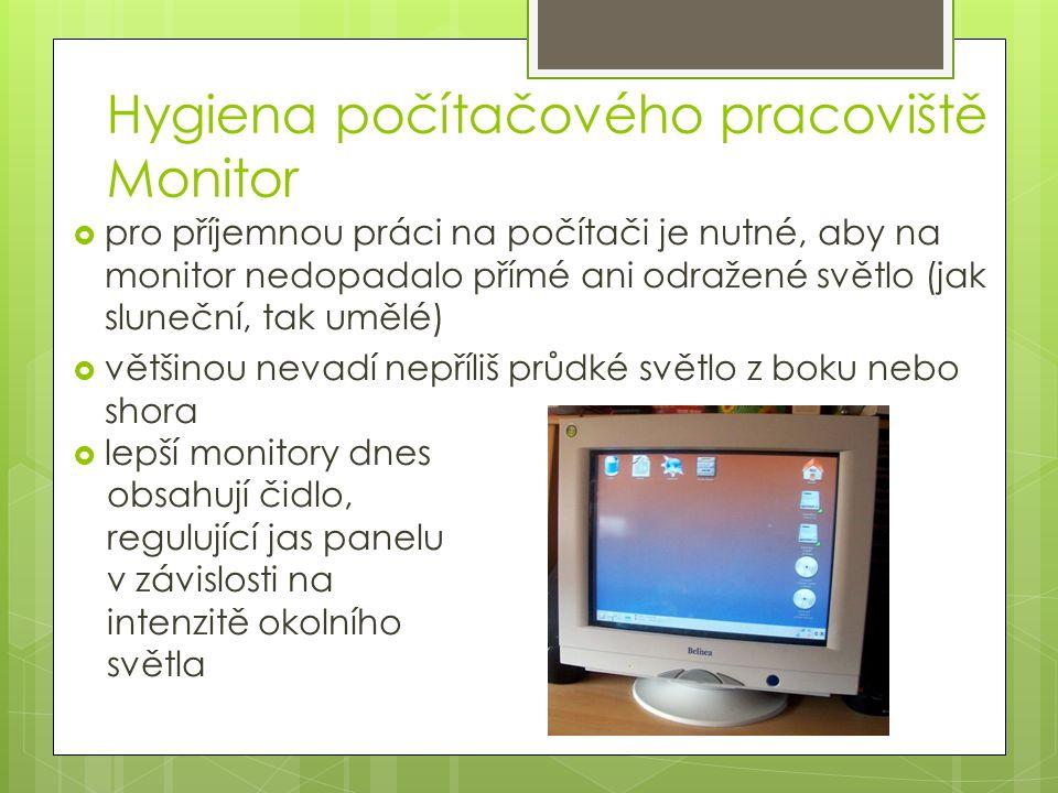 Hygiena počítačového pracoviště Monitor  pro příjemnou práci na počítači je nutné, aby na monitor nedopadalo přímé ani odražené světlo (jak sluneční, tak umělé)  většinou nevadí nepříliš průdké světlo z boku nebo shora  lepší monitory dnes obsahují čidlo, regulující jas panelu v závislosti na intenzitě okolního světla