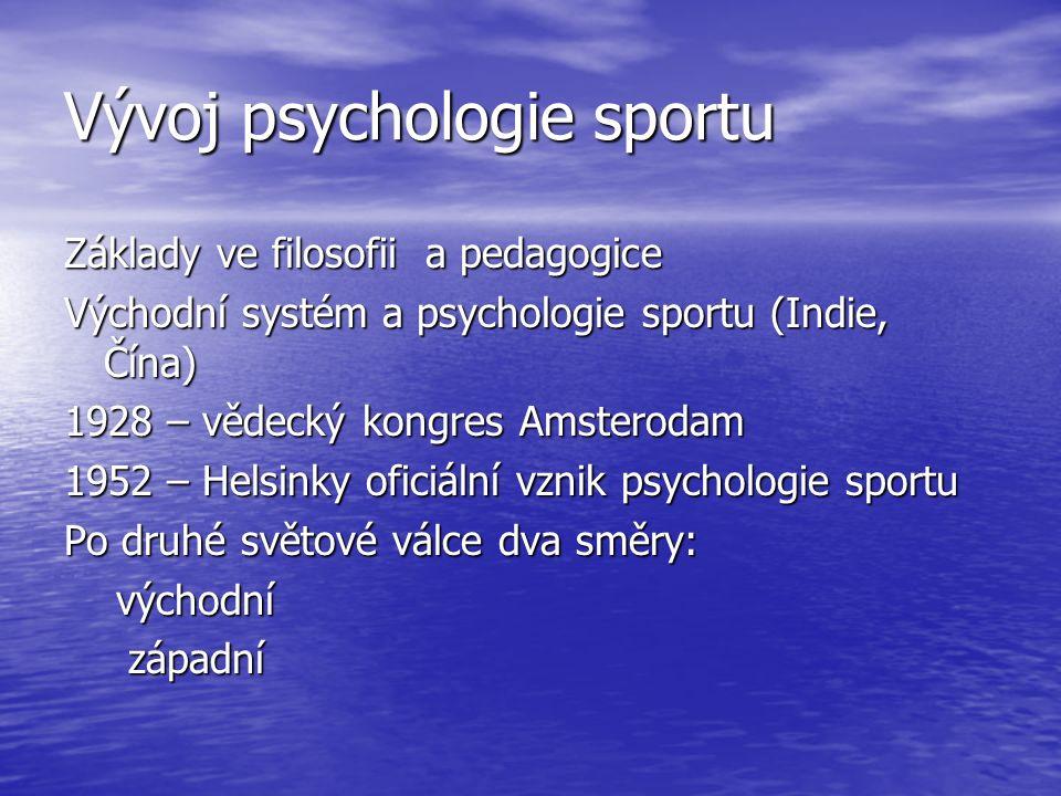 Vývoj psychologie sportu Základy ve filosofii a pedagogice Východní systém a psychologie sportu (Indie, Čína) 1928 – vědecký kongres Amsterodam 1952 – Helsinky oficiální vznik psychologie sportu Po druhé světové válce dva směry: východní východní západní západní