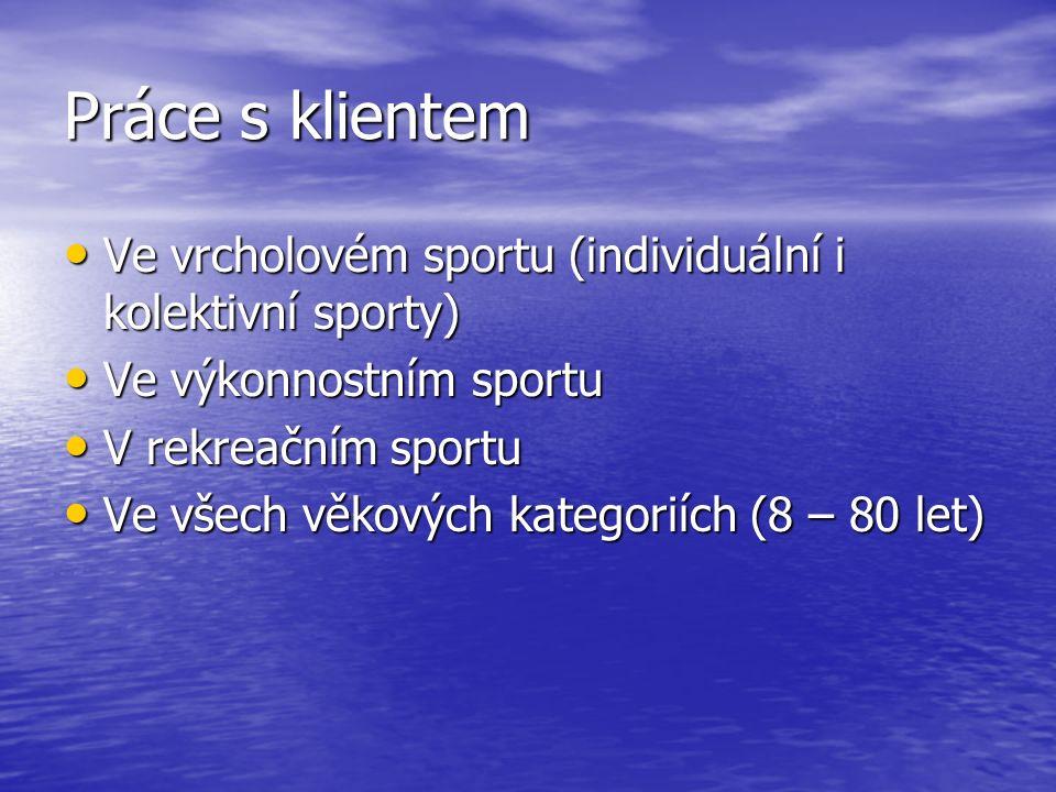 Práce s klientem Ve vrcholovém sportu (individuální i kolektivní sporty) Ve vrcholovém sportu (individuální i kolektivní sporty) Ve výkonnostním sportu Ve výkonnostním sportu V rekreačním sportu V rekreačním sportu Ve všech věkových kategoriích (8 – 80 let) Ve všech věkových kategoriích (8 – 80 let)