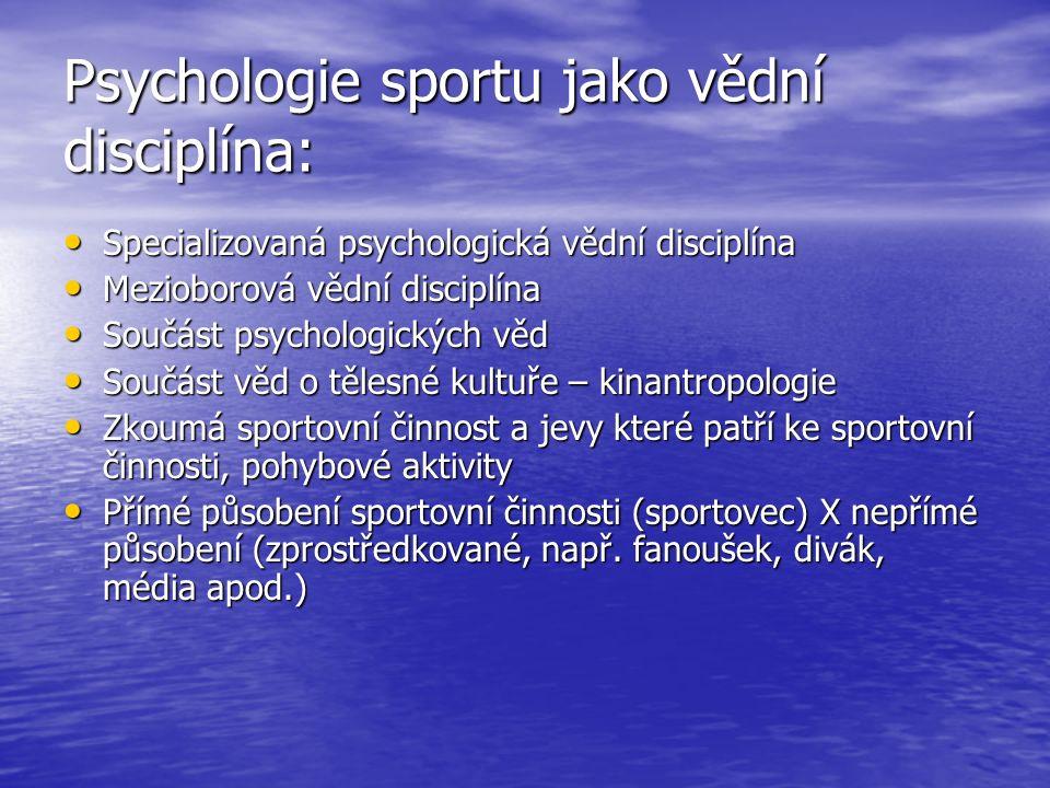 Psychologie sportu jako vědní disciplína: Specializovaná psychologická vědní disciplína Specializovaná psychologická vědní disciplína Mezioborová vědní disciplína Mezioborová vědní disciplína Součást psychologických věd Součást psychologických věd Součást věd o tělesné kultuře – kinantropologie Součást věd o tělesné kultuře – kinantropologie Zkoumá sportovní činnost a jevy které patří ke sportovní činnosti, pohybové aktivity Zkoumá sportovní činnost a jevy které patří ke sportovní činnosti, pohybové aktivity Přímé působení sportovní činnosti (sportovec) X nepřímé působení (zprostředkované, např.