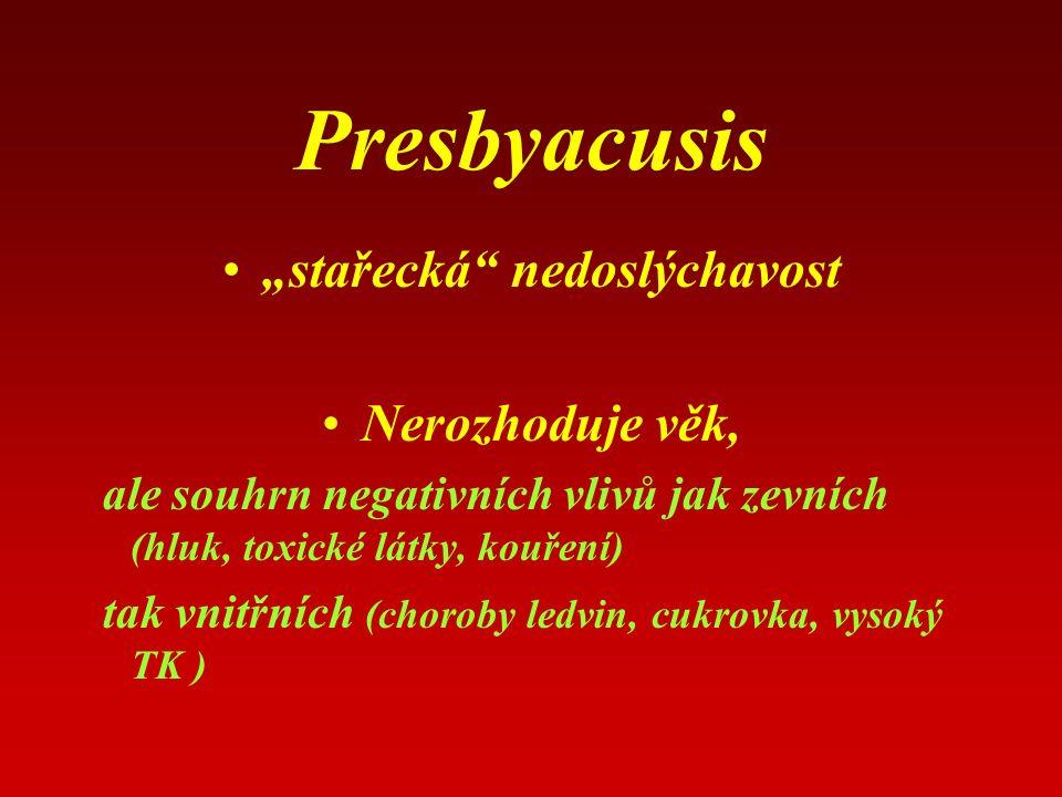 """Presbyacusis """"stařecká nedoslýchavost Nerozhoduje věk, ale souhrn negativních vlivů jak zevních (hluk, toxické látky, kouření) tak vnitřních (choroby ledvin, cukrovka, vysoký TK )"""