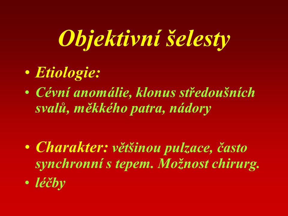 Objektivní šelesty Etiologie: Cévní anomálie, klonus středoušních svalů, měkkého patra, nádory Charakter: většinou pulzace, často synchronní s tepem.