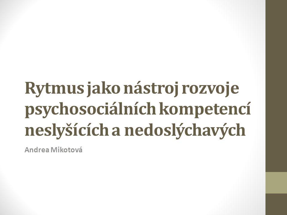 Rytmus jako nástroj rozvoje psychosociálních kompetencí neslyšících a nedoslýchavých Andrea Mikotová