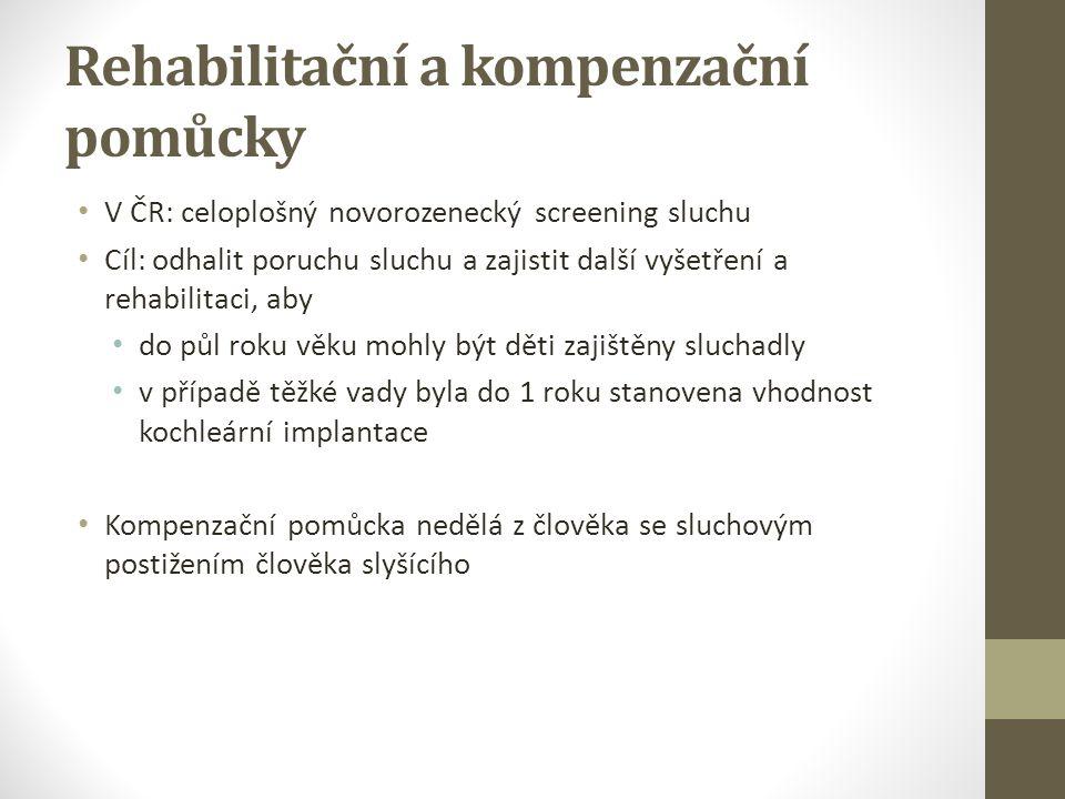 Rehabilitační a kompenzační pomůcky V ČR: celoplošný novorozenecký screening sluchu Cíl: odhalit poruchu sluchu a zajistit další vyšetření a rehabilitaci, aby do půl roku věku mohly být děti zajištěny sluchadly v případě těžké vady byla do 1 roku stanovena vhodnost kochleární implantace Kompenzační pomůcka nedělá z člověka se sluchovým postižením člověka slyšícího