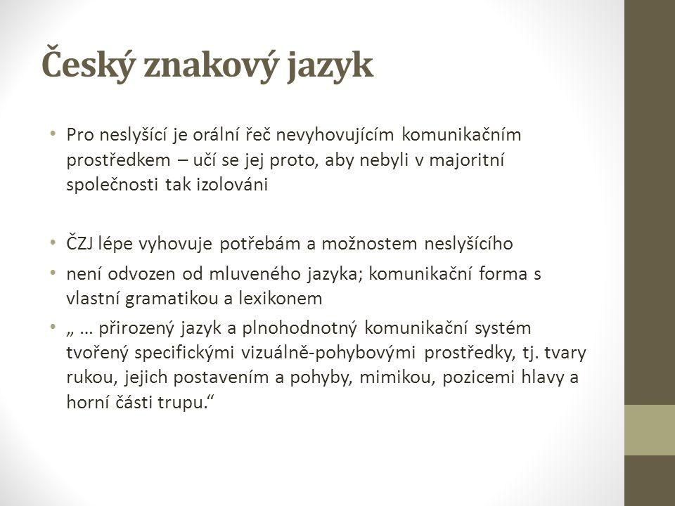 """Český znakový jazyk Pro neslyšící je orální řeč nevyhovujícím komunikačním prostředkem – učí se jej proto, aby nebyli v majoritní společnosti tak izolováni ČZJ lépe vyhovuje potřebám a možnostem neslyšícího není odvozen od mluveného jazyka; komunikační forma s vlastní gramatikou a lexikonem """" … přirozený jazyk a plnohodnotný komunikační systém tvořený specifickými vizuálně-pohybovými prostředky, tj."""