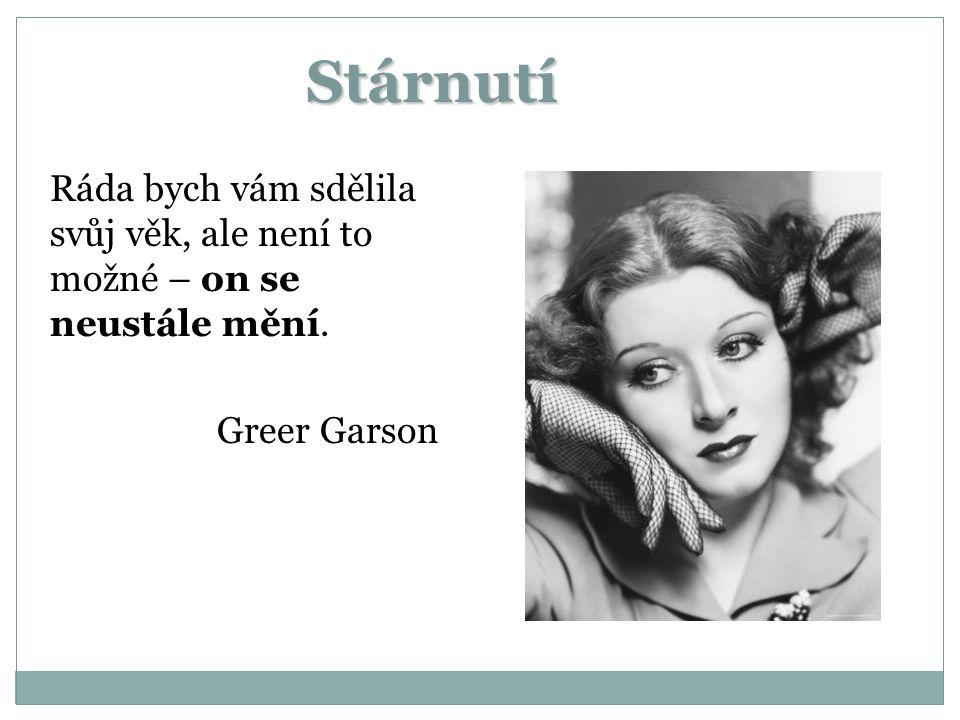 Stárnutí Ráda bych vám sdělila svůj věk, ale není to možné – on se neustále mění. Greer Garson