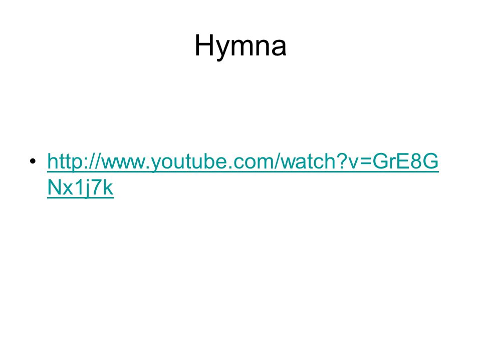 Hymna http://www.youtube.com/watch?v=GrE8G Nx1j7khttp://www.youtube.com/watch?v=GrE8G Nx1j7k