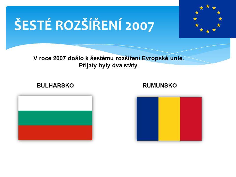 ŠESTÉ ROZŠÍŘENÍ 2007 V roce 2007 došlo k šestému rozšíření Evropské unie.