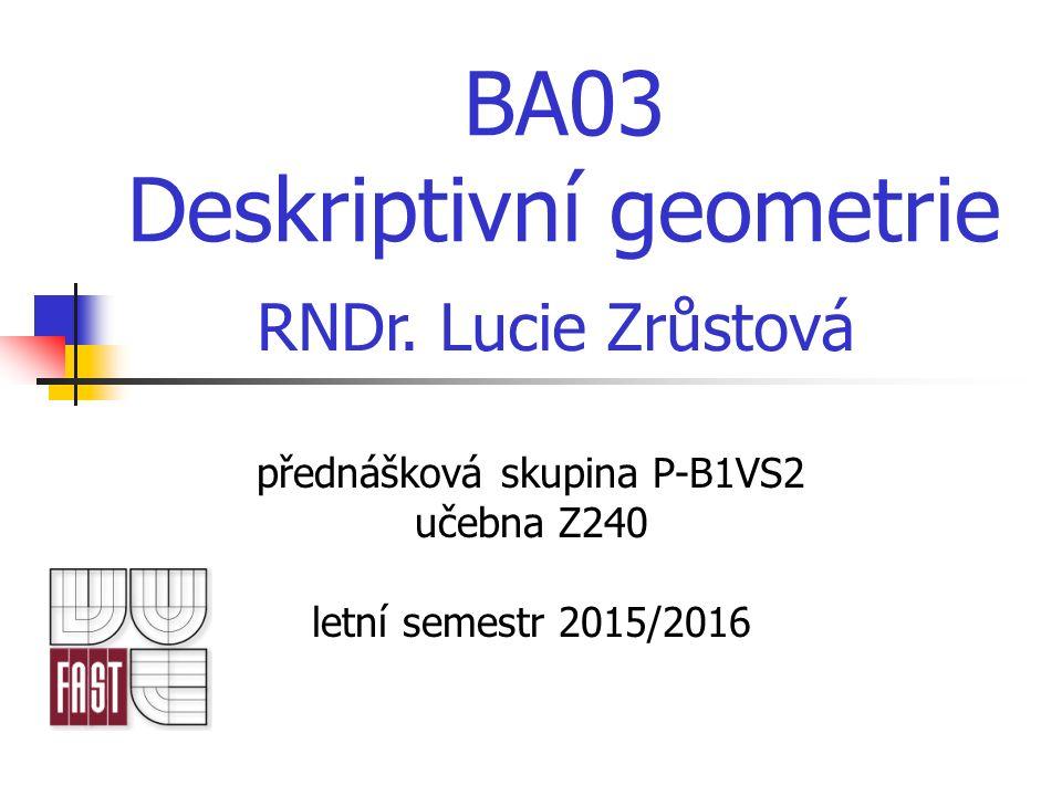 BA03 Deskriptivní geometrie přednášková skupina P-B1VS2 učebna Z240 letní semestr 2015/2016 RNDr. Lucie Zrůstová