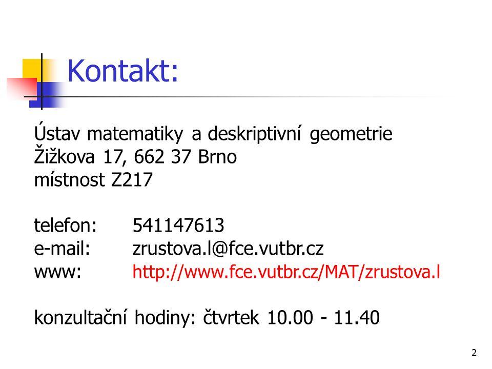 2 Kontakt: Ústav matematiky a deskriptivní geometrie Žižkova 17, 662 37 Brno místnost Z217 telefon:541147613 e-mail:zrustova.l@fce.vutbr.cz www: http://www.fce.vutbr.cz/MAT/zrustova.l konzultační hodiny: čtvrtek 10.00 - 11.40