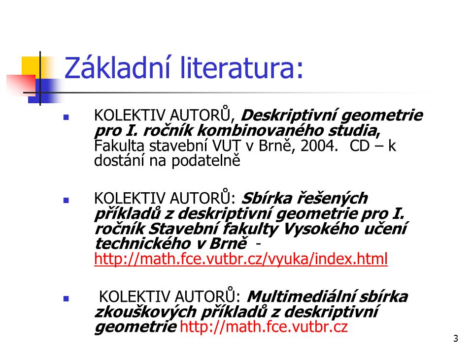 3 Základní literatura: KOLEKTIV AUTORŮ, Deskriptivní geometrie pro I. ročník kombinovaného studia, Fakulta stavební VUT v Brně, 2004. CD – k dostání n