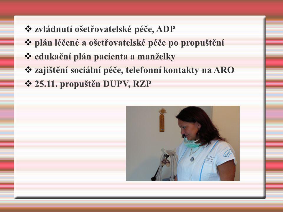  zvládnutí ošetřovatelské péče, ADP  plán léčené a ošetřovatelské péče po propuštění  edukační plán pacienta a manželky  zajištění sociální péče, telefonní kontakty na ARO  25.11.