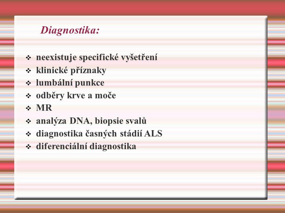 Diagnostika:  neexistuje specifické vyšetření  klinické příznaky  lumbální punkce  odběry krve a moče  MR  analýza DNA, biopsie svalů  diagnostika časných stádií ALS  diferenciální diagnostika