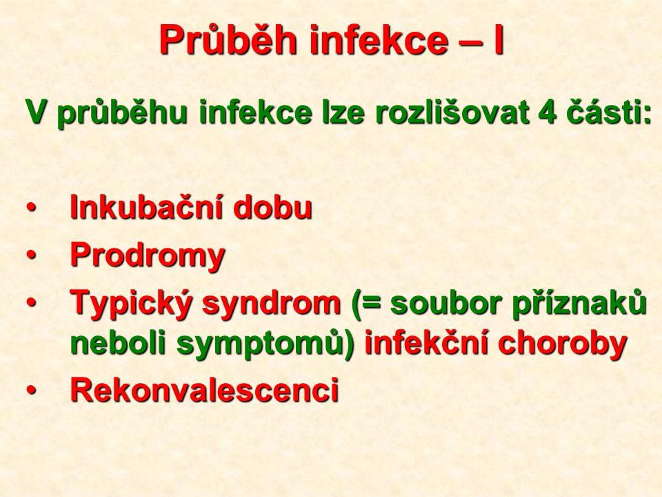 Průběh infekce – I V průběhu infekce lze rozlišovat 4 části: Inkubační dobuInkubační dobu ProdromyProdromy Typický syndrom (= soubor příznaků neboli symptomů) infekční chorobyTypický syndrom (= soubor příznaků neboli symptomů) infekční choroby RekonvalescenciRekonvalescenci