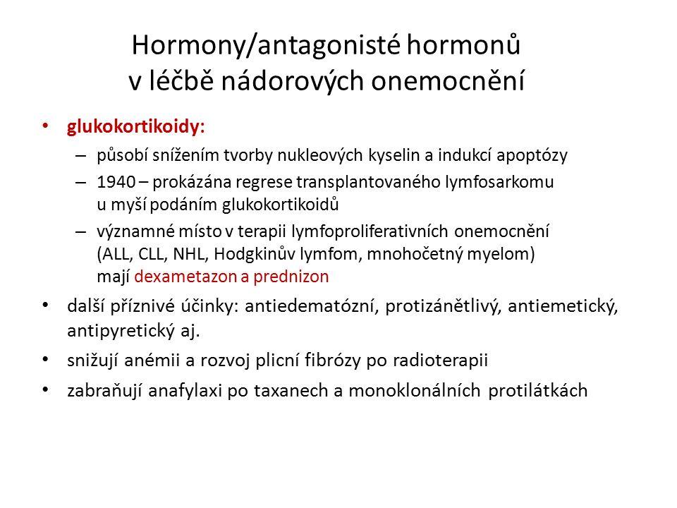 Hormony/antagonisté hormonů v léčbě nádorových onemocnění glukokortikoidy: – působí snížením tvorby nukleových kyselin a indukcí apoptózy – 1940 – prokázána regrese transplantovaného lymfosarkomu u myší podáním glukokortikoidů – významné místo v terapii lymfoproliferativních onemocnění (ALL, CLL, NHL, Hodgkinův lymfom, mnohočetný myelom) mají dexametazon a prednizon další příznivé účinky: antiedematózní, protizánětlivý, antiemetický, antipyretický aj.