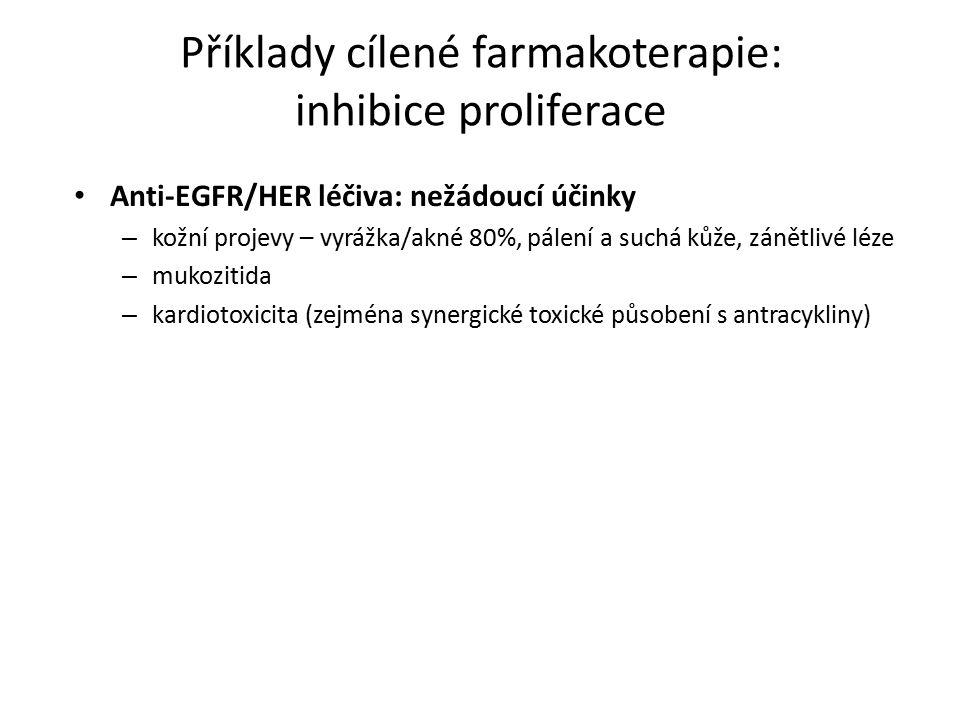 Příklady cílené farmakoterapie: inhibice proliferace Anti-EGFR/HER léčiva: nežádoucí účinky – kožní projevy – vyrážka/akné 80%, pálení a suchá kůže, zánětlivé léze – mukozitida – kardiotoxicita (zejména synergické toxické působení s antracykliny)