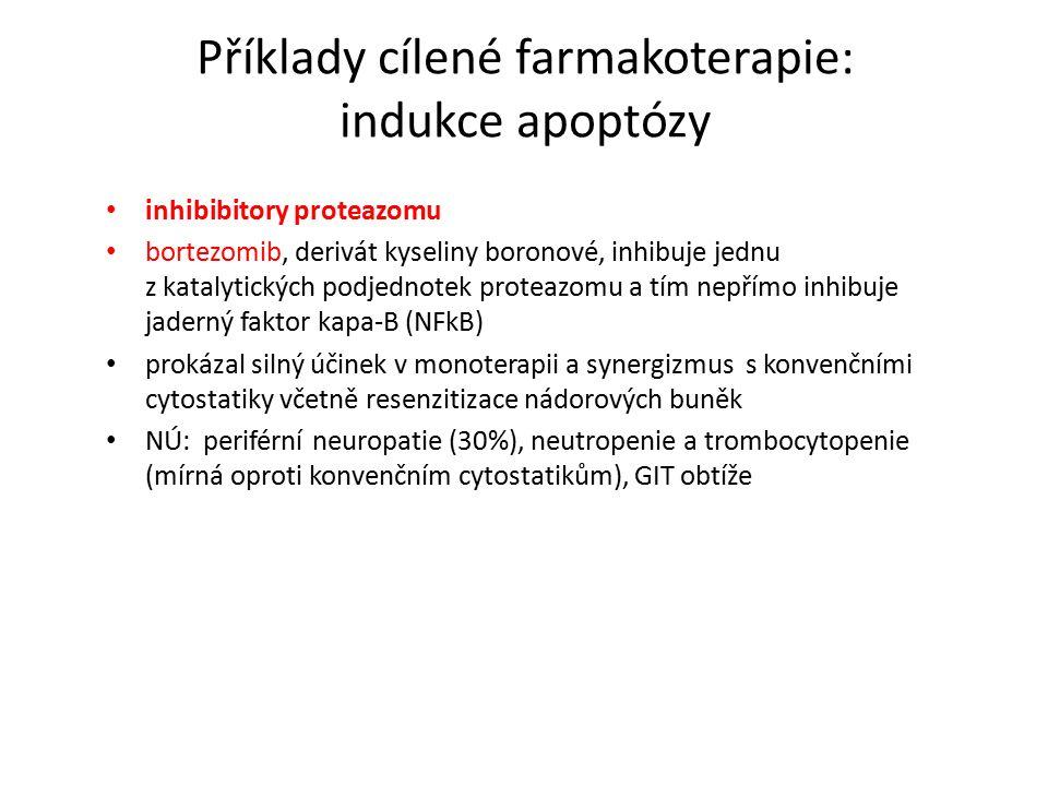 Příklady cílené farmakoterapie: indukce apoptózy inhibibitory proteazomu bortezomib, derivát kyseliny boronové, inhibuje jednu z katalytických podjednotek proteazomu a tím nepřímo inhibuje jaderný faktor kapa-B (NFkB) prokázal silný účinek v monoterapii a synergizmus s konvenčními cytostatiky včetně resenzitizace nádorových buněk NÚ: periférní neuropatie (30%), neutropenie a trombocytopenie (mírná oproti konvenčním cytostatikům), GIT obtíže