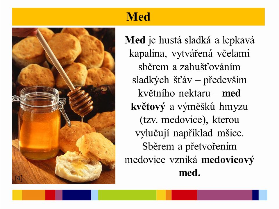 [1 ] [2 ] Med [4 ] Med je hustá sladká a lepkavá kapalina, vytvářená včelami sběrem a zahušťováním sladkých šťáv – především květního nektaru – med květový a výměšků hmyzu (tzv.