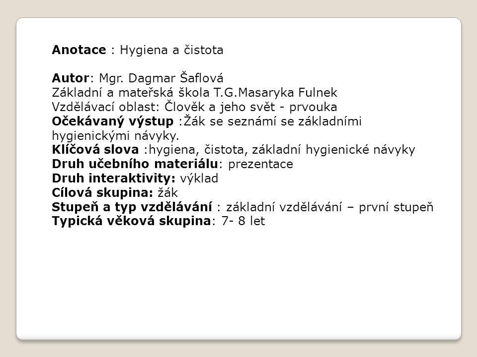 Anotace : Hygiena a čistota Autor: Mgr. Dagmar Šaflová Základní a mateřská škola T.G.Masaryka Fulnek Vzdělávací oblast: Člověk a jeho svět - prvouka O