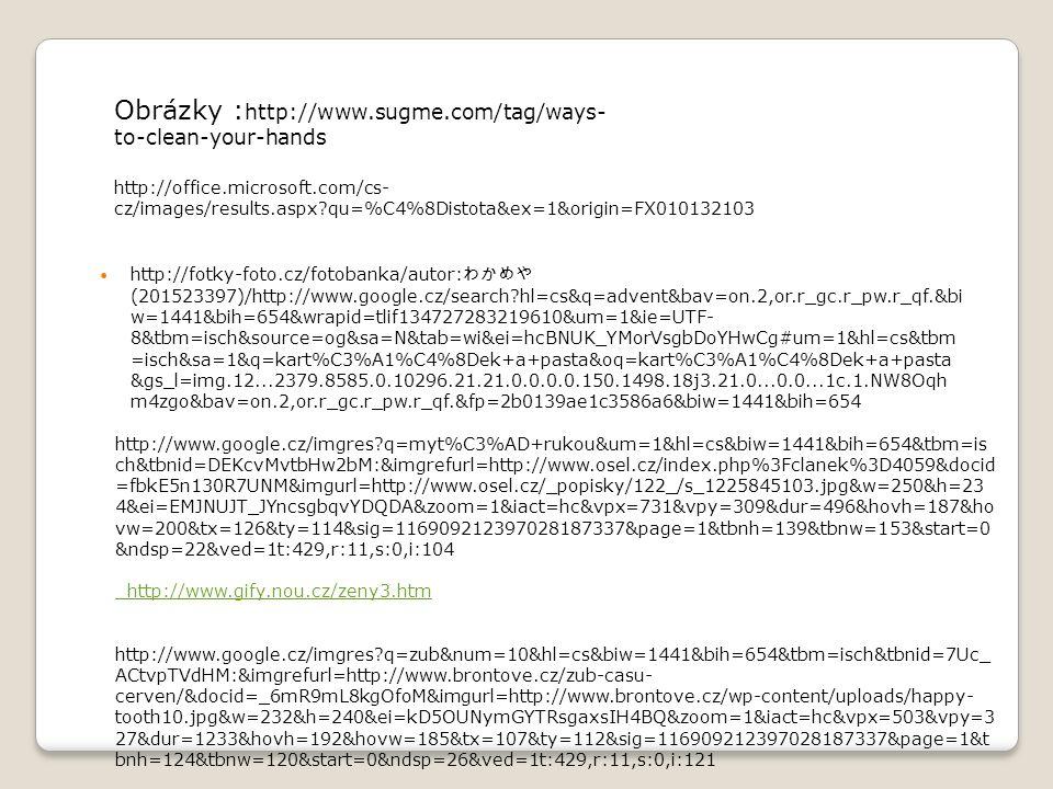 Česání vlasů http://www.google.cz/imgres?q=%C4%8Des%C3%A1n%C3%AD+vlas%C5%AF&um=1&hl=cs&sa=N &biw=1441&bih=654&tbm=isch&tbnid=1I1AjjX58FlQoM:&imgrefurl=http://fotky- foto.cz/fotobanka/zena-cesani-vlasu-pece-o-vlasy-%25E2%2594%2580- %25E2%2594%2580(26270290)/&docid=5C_GrtZtgup3BM&imgurl=http://static- p3.fotolia.com/jpg/00/26/27/02/400_F_26270290_QRjOzQnUBNBtNJz2FkiHjEacISJ3ENKV.jpg&w=400 &h=400&ei=Kj9OUJmmFs- LswbDxICYBg&zoom=1&iact=hc&vpx=1172&vpy=286&dur=186&hovh=225&hovw=225&tx=155&ty= 149&sig=116909212397028187337&page=1&tbnh=136&tbnw=143&start=0&ndsp=22&ved=1t:429, r:13,s:0,i:113 Foukání vlasů http://fotky-foto.cz/fotobanka/zeny-pro-peci-o-vlasy-suche-vlasy- ─ - ─ (26270294)/ Nehty http://www.google.cz/imgres?q=nechty&start=111&um=1&hl=cs&biw=1441&bih=654&tbs=itp:clipar t&tbm=isch&tbnid=ID-E0UXx6M0I0M:&imgrefurl=http://ozene.zoznam.sk/cl/100282/246247/Mate- slabe-nechty-&docid=i_L- thVWlor3mM&imgurl=http://img.ozene.zoznam.sk/ozene/154835.jpg&w=200&h=200&ei=5z9OUMPo CIj6sgbo- IHIAg&zoom=1&iact=hc&vpx=363&vpy=279&dur=213&hovh=160&hovw=160&tx=64&ty=132&sig= 116909212397028187337&page=5&tbnh=142&tbnw=142&ndsp=29&ved=1t:429,r:1,s:111,i:98