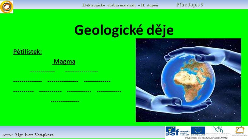 Elektronické učební materiály – II. stupeň Přírodopis 9 Autor: Mgr. Iveta Votápková Geologické děje Pětilístek: Magma ------------ ---------------- --