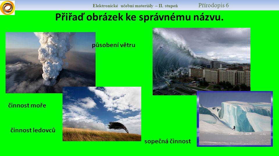 Elektronické učební materiály – II. stupeň Přírodopis 6 Přiřaď obrázek ke správnému názvu. činnost ledovců sopečná činnost působení větru činnost moře