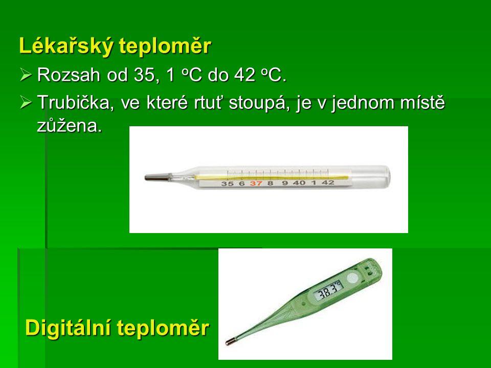 Lékařský teploměr  Rozsah od 35, 1 o C do 42 o C.  Trubička, ve které rtuť stoupá, je v jednom místě zůžena. Digitální teploměr Digitální teploměr