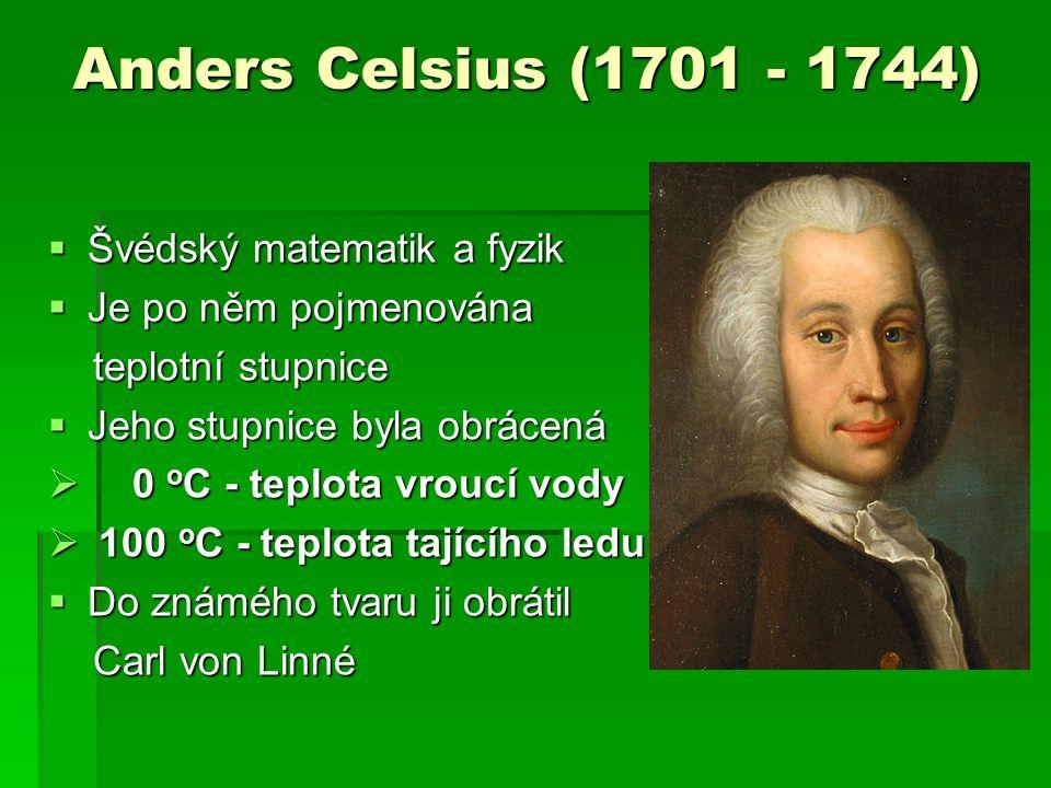Anders Celsius (1701 - 1744)  Švédský matematik a fyzik  Je po něm pojmenována teplotní stupnice teplotní stupnice  Jeho stupnice byla obrácená  0