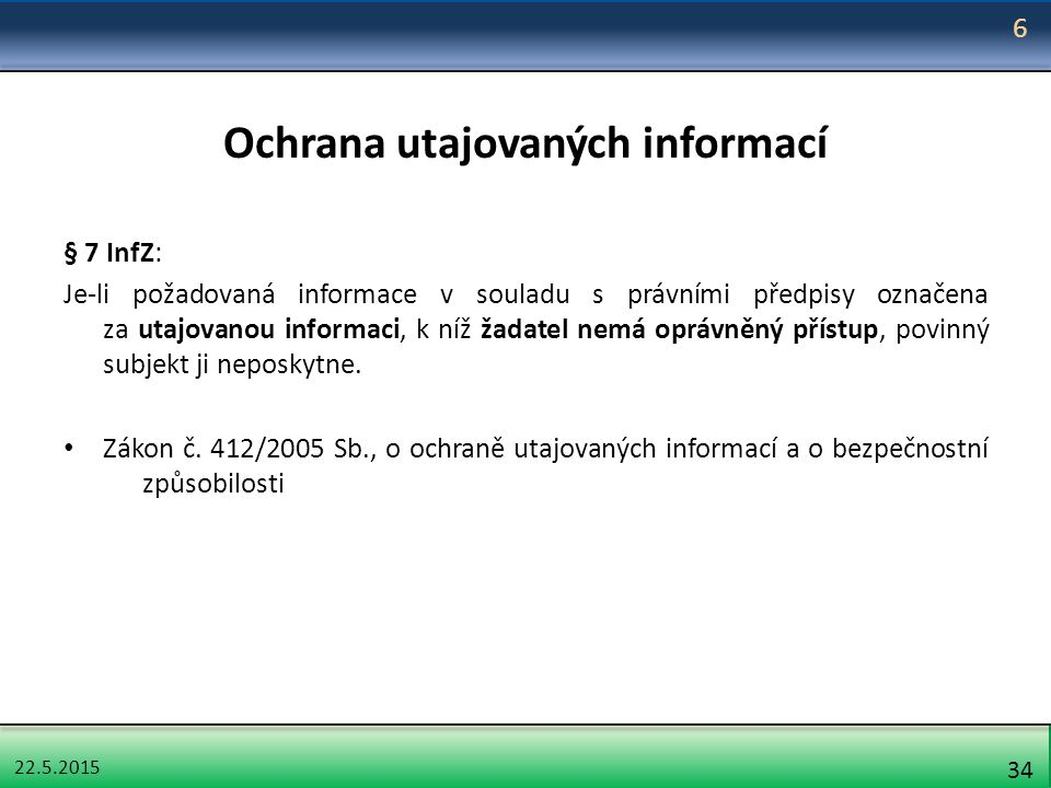 22.5.2015 34 Ochrana utajovaných informací § 7 InfZ: Je-li požadovaná informace v souladu s právními předpisy označena za utajovanou informaci, k níž žadatel nemá oprávněný přístup, povinný subjekt ji neposkytne.