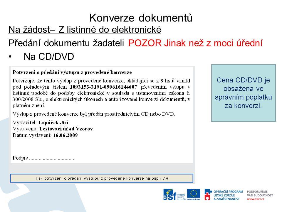 Konverze dokumentů Na žádost– Z listinné do elektronické Předání dokumentu žadateli POZOR Jinak než z moci úřední Na CD/DVD Cena CD/DVD je obsažena ve správním poplatku za konverzi.