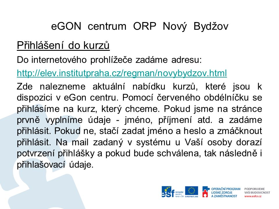 eGON centrum ORP Nový Bydžov Přihlášení do kurzů Do internetového prohlížeče zadáme adresu: http://elev.institutpraha.cz/regman/novybydzov.html Zde nalezneme aktuální nabídku kurzů, které jsou k dispozici v eGon centru.
