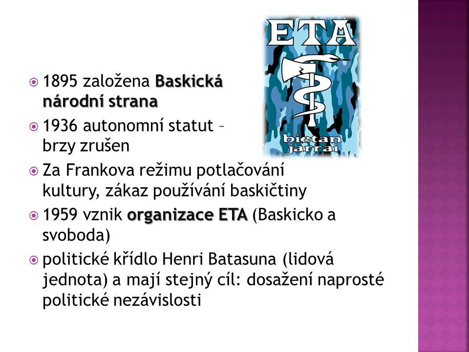 Baskická národní strana  1895 založena Baskická národní strana  1936 autonomní statut – brzy zrušen  Za Frankova režimu potlačování kultury, zákaz používání baskičtiny organizace ETA  1959 vznik organizace ETA (Baskicko a svoboda)  politické křídlo Henri Batasuna (lidová jednota) a mají stejný cíl: dosažení naprosté politické nezávislosti