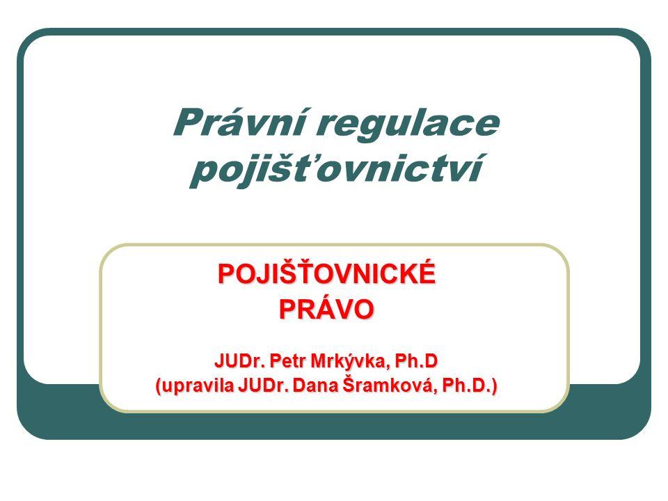 Právní regulace pojišťovnictví POJIŠŤOVNICKÉPRÁVO JUDr. Petr Mrkývka, Ph.D (upravila JUDr. Dana Šramková, Ph.D.)