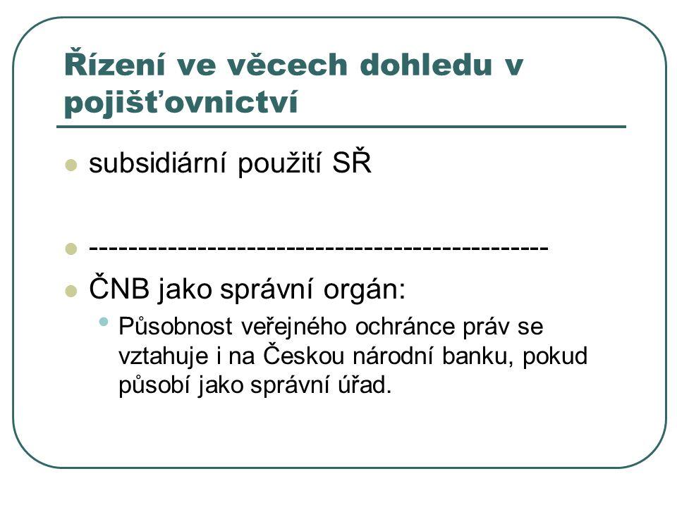 Řízení ve věcech dohledu v pojišťovnictví subsidiární použití SŘ ----------------------------------------------- ČNB jako správní orgán: Působnost veřejného ochránce práv se vztahuje i na Českou národní banku, pokud působí jako správní úřad.