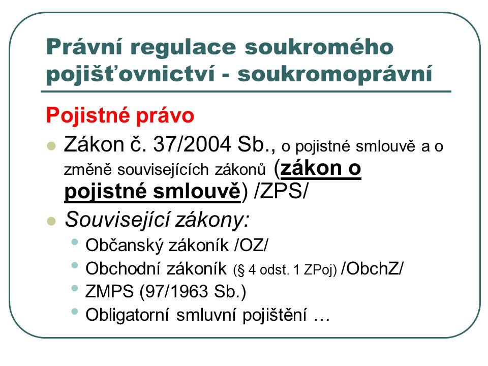 Právní regulace soukromého pojišťovnictví - soukromoprávní Pojistné právo Zákon č. 37/2004 Sb., o pojistné smlouvě a o změně souvisejících zákonů (zák