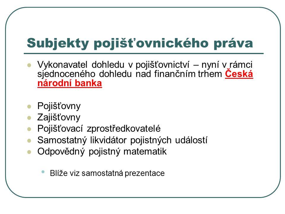 Subjekty pojišťovnického práva Vykonavatel dohledu v pojišťovnictví – nyní v rámci sjednoceného dohledu nad finančním trhem Česká národní banka Pojišť
