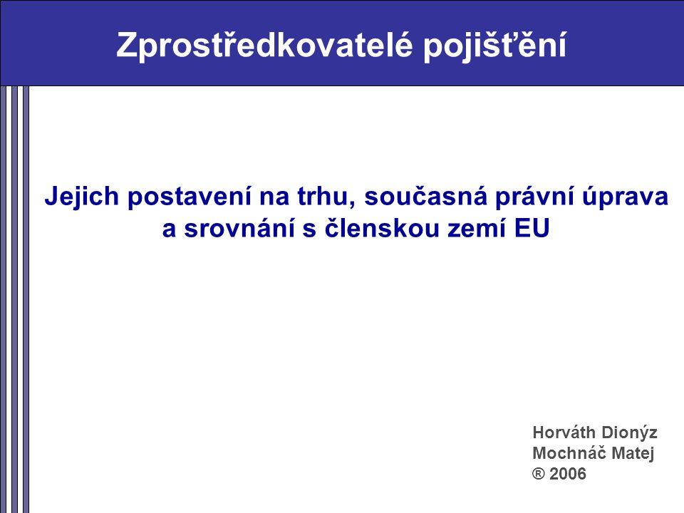 Zprostředkovatelé pojišťění Jejich postavení na trhu, současná právní úprava a srovnání s členskou zemí EU Horváth Dionýz Mochnáč Matej ® 2006