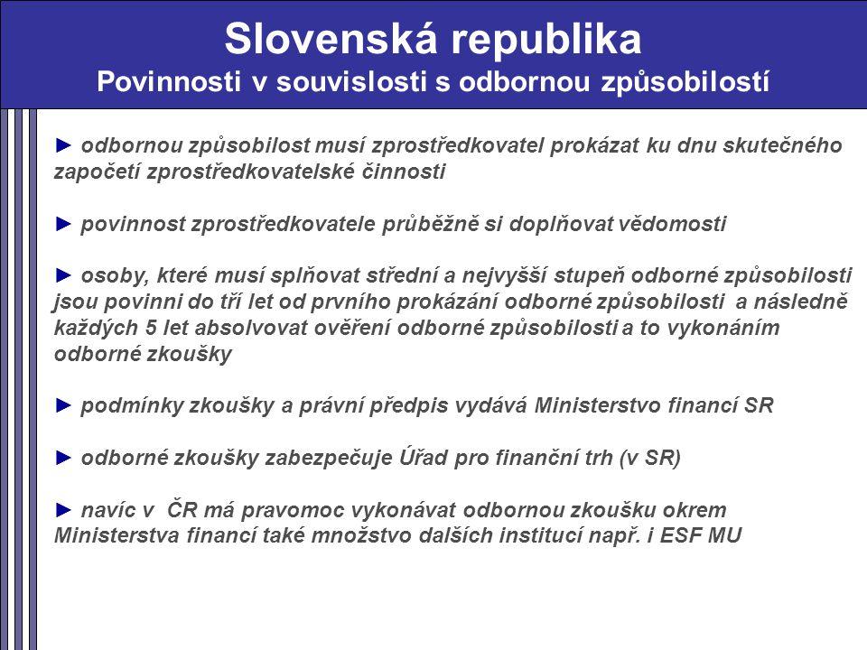 Slovenská republika Povinnosti v souvislosti s odbornou způsobilostí ► odbornou způsobilost musí zprostředkovatel prokázat ku dnu skutečného započetí zprostředkovatelské činnosti ► povinnost zprostředkovatele průběžně si doplňovat vědomosti ► osoby, které musí splňovat střední a nejvyšší stupeň odborné způsobilosti jsou povinni do tří let od prvního prokázání odborné způsobilosti a následně každých 5 let absolvovat ověření odborné způsobilosti a to vykonáním odborné zkoušky ► podmínky zkoušky a právní předpis vydává Ministerstvo financí SR ► odborné zkoušky zabezpečuje Úřad pro finanční trh (v SR) ► navíc v ČR má pravomoc vykonávat odbornou zkoušku okrem Ministerstva financí také množstvo dalších institucí např.