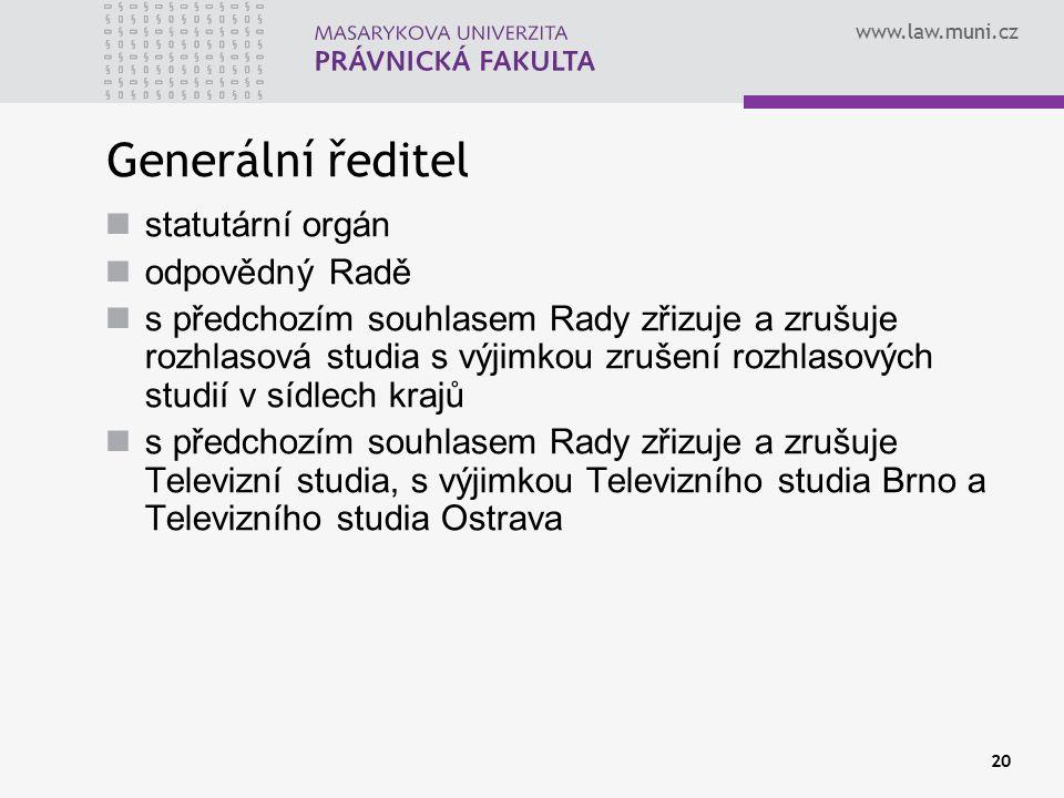www.law.muni.cz 20 Generální ředitel statutární orgán odpovědný Radě s předchozím souhlasem Rady zřizuje a zrušuje rozhlasová studia s výjimkou zrušení rozhlasových studií v sídlech krajů s předchozím souhlasem Rady zřizuje a zrušuje Televizní studia, s výjimkou Televizního studia Brno a Televizního studia Ostrava