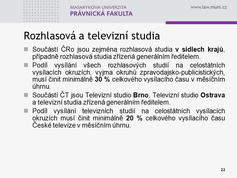 www.law.muni.cz 22 Rozhlasová a televizní studia Součástí ČRo jsou zejména rozhlasová studia v sídlech krajů, případně rozhlasová studia zřízená generálním ředitelem.
